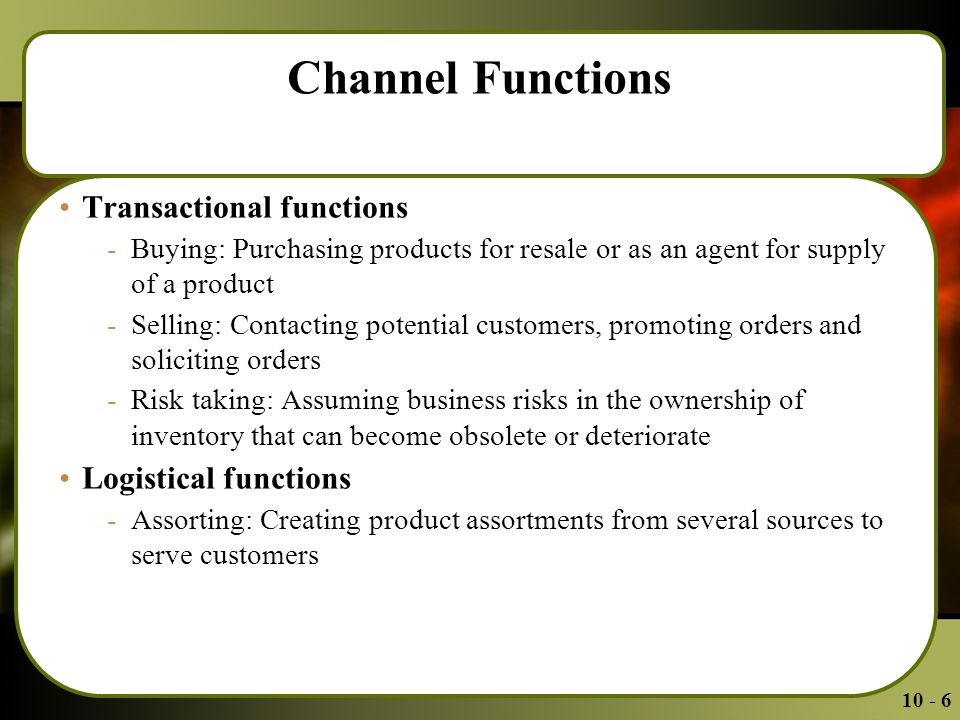 Channel Functions Transactional functions -Buying: Purchasing products for resale or as an agent for supply of a product -Selling: Contacting potential customers, promoting orders and soliciting orders -Risk taking: Assuming business risks in the ownership of inventory that can become obsolete or deteriorate Logistical functions -Assorting: Creating product assortments from several sources to serve customers