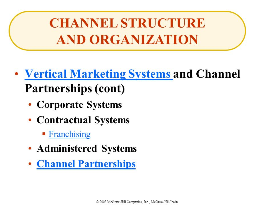 © 2003 McGraw-Hill Companies, Inc., McGraw-Hill/Irwin Vertical Marketing Systems and Channel Partnerships (cont)Vertical Marketing Systems Corporate Systems Contractual Systems  Franchising Franchising Administered Systems Channel Partnerships CHANNEL STRUCTURE AND ORGANIZATION