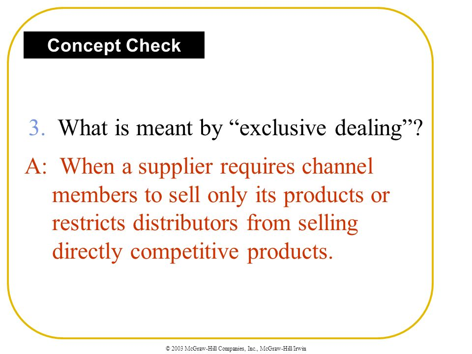© 2003 McGraw-Hill Companies, Inc., McGraw-Hill/Irwin A: When a supplier requires channel members to sell only its products or restricts distributors from selling directly competitive products.