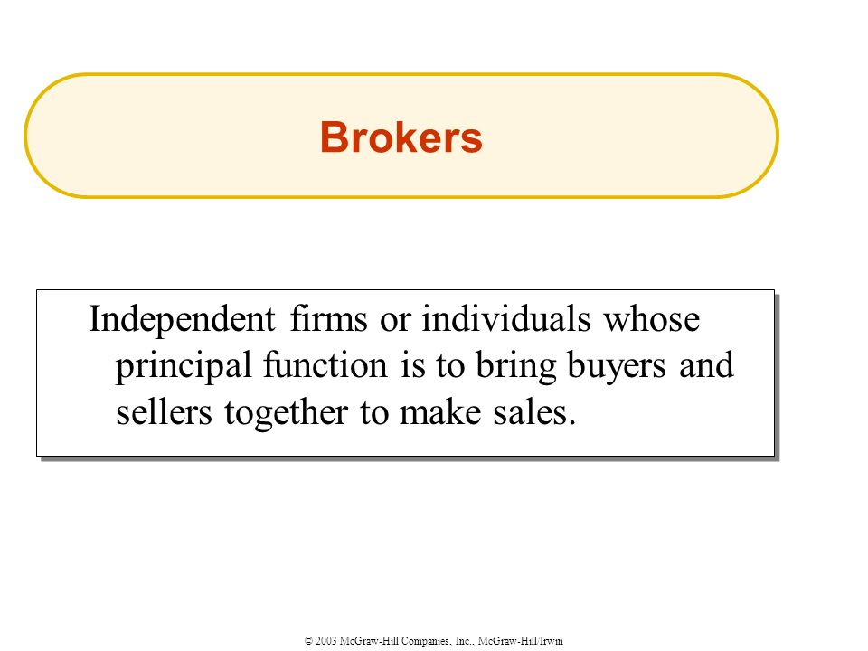 © 2003 McGraw-Hill Companies, Inc., McGraw-Hill/Irwin Independent firms or individuals whose principal function is to bring buyers and sellers together to make sales.