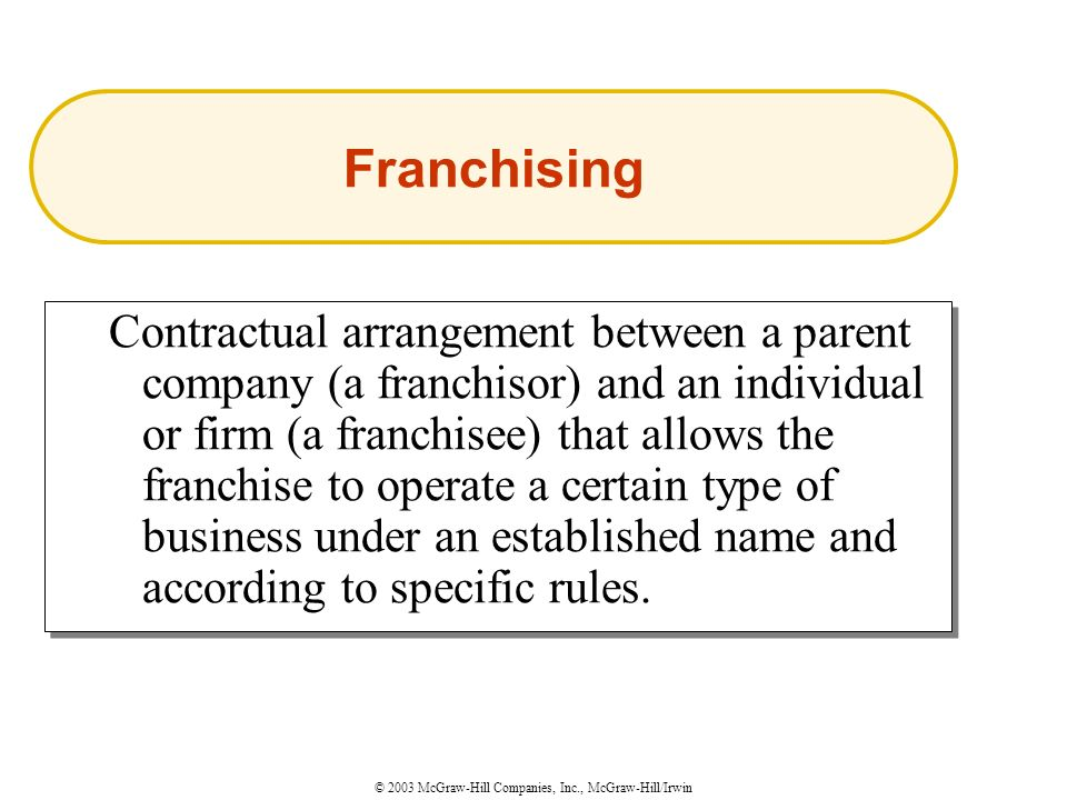 © 2003 McGraw-Hill Companies, Inc., McGraw-Hill/Irwin Contractual arrangement between a parent company (a franchisor) and an individual or firm (a franchisee) that allows the franchise to operate a certain type of business under an established name and according to specific rules.