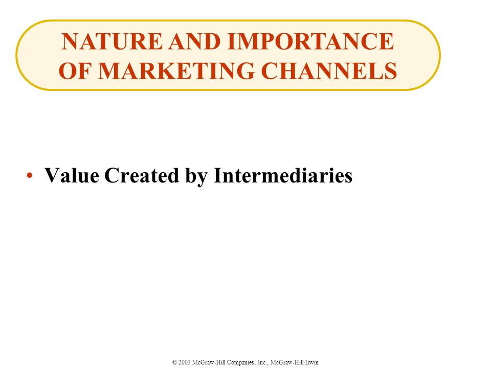 © 2003 McGraw-Hill Companies, Inc., McGraw-Hill/Irwin Value Created by Intermediaries NATURE AND IMPORTANCE OF MARKETING CHANNELS