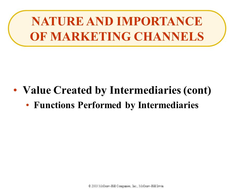 © 2003 McGraw-Hill Companies, Inc., McGraw-Hill/Irwin Value Created by Intermediaries (cont) Functions Performed by Intermediaries NATURE AND IMPORTANCE OF MARKETING CHANNELS