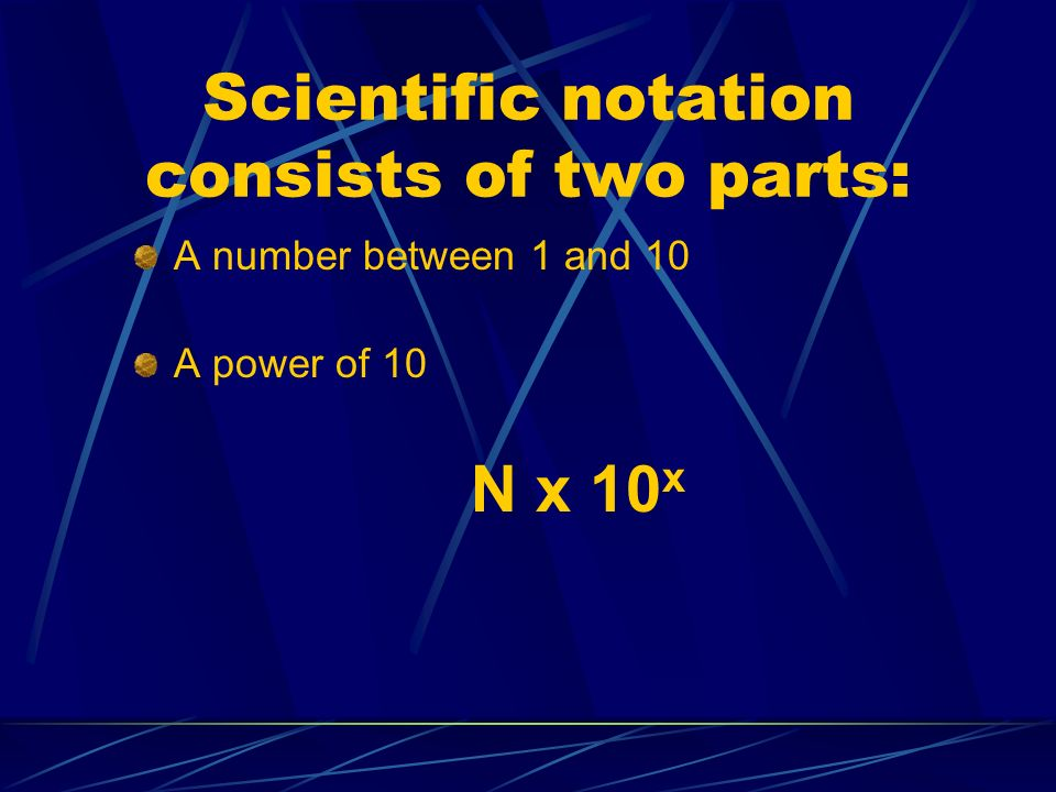 Scientific notation consists of two parts: A number between 1 and 10 A power of 10 N x 10 x