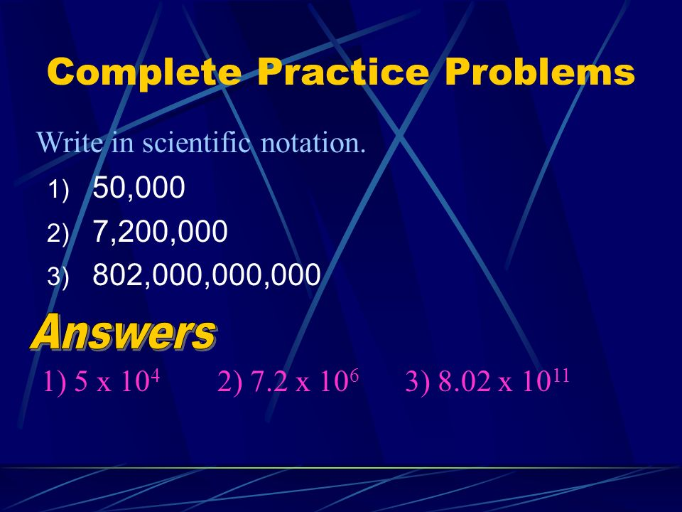 Complete Practice Problems 1) 50,000 2) 7,200,000 3) 802,000,000,000 Write in scientific notation.