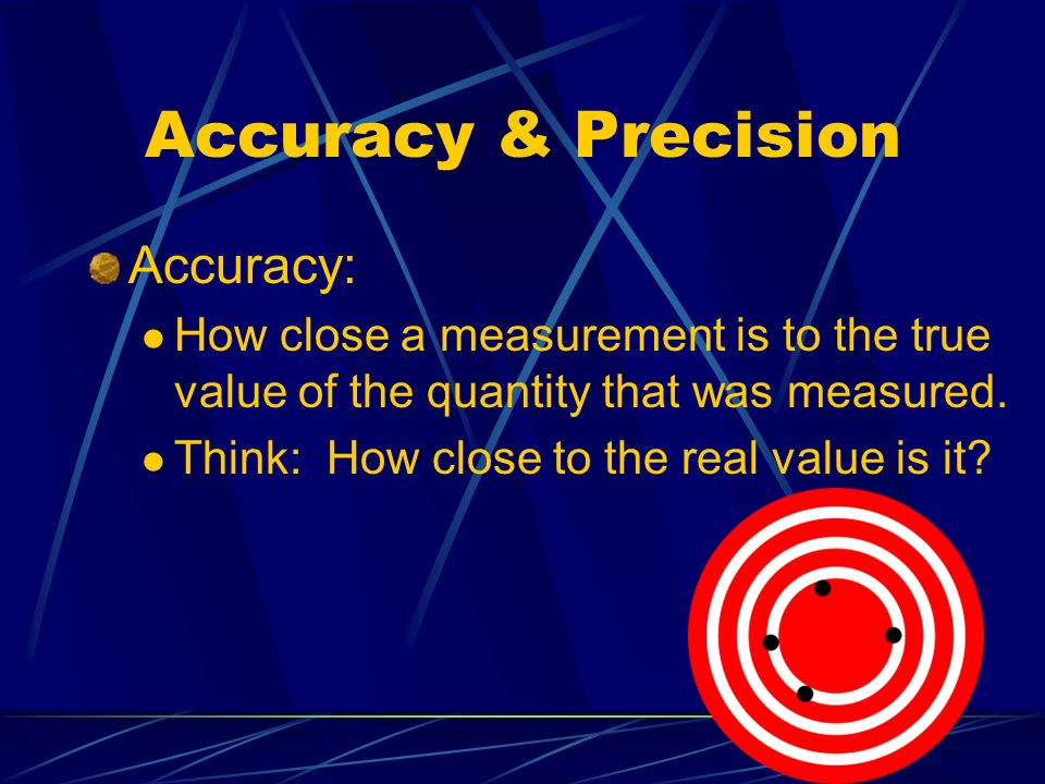 Accuracy & Precision Accuracy: How close a measurement is to the true value of the quantity that was measured.