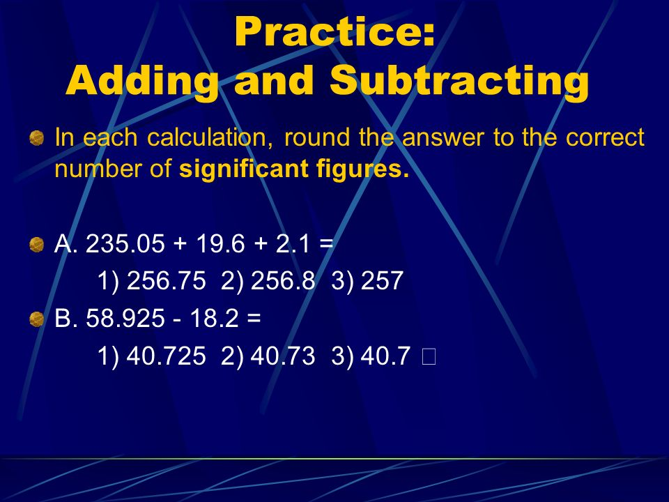 Practice: Adding and Subtracting In each calculation, round the answer to the correct number of significant figures.