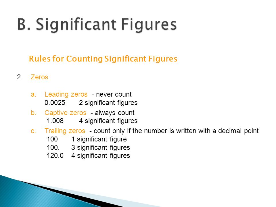 Rules for Counting Significant Figures 2.Zeros a.Leading zeros - never count significant figures b.Captive zeros - always count significant figures c.Trailing zeros - count only if the number is written with a decimal point significant figure 100.