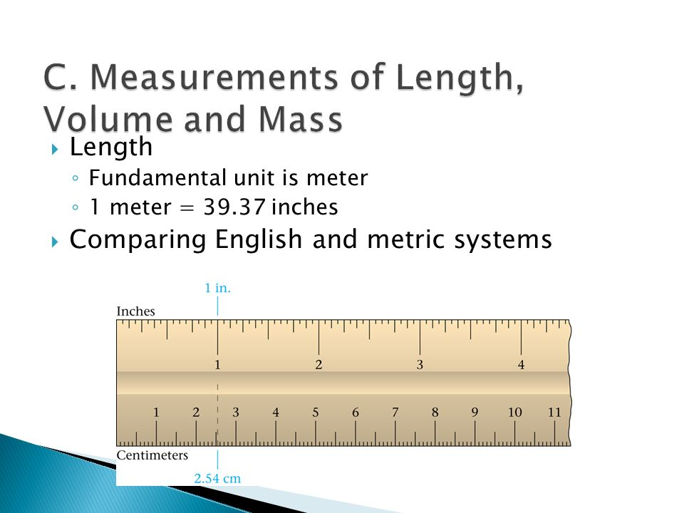  Length ◦ Fundamental unit is meter ◦ 1 meter = inches  Comparing English and metric systems