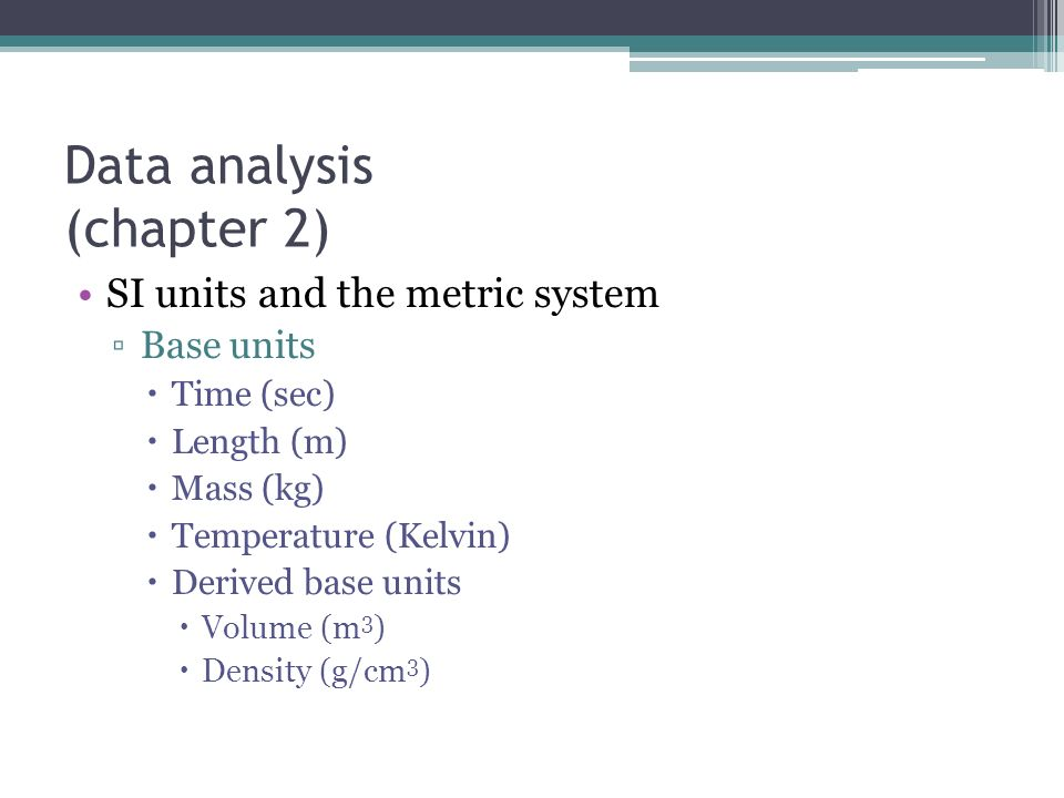 Data analysis (chapter 2) SI units and the metric system ▫Base units  Time (sec)  Length (m)  Mass (kg)  Temperature (Kelvin)  Derived base units  Volume (m 3 )  Density (g/cm 3 )