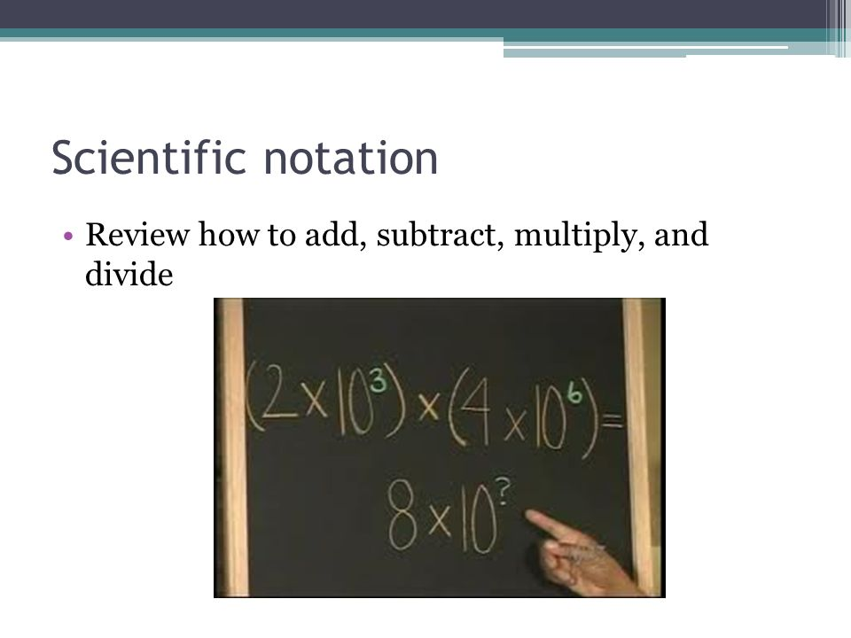 Scientific notation Review how to add, subtract, multiply, and divide