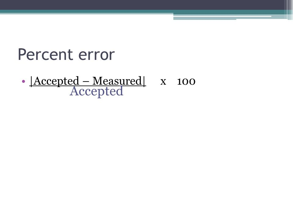 Percent error |Accepted – Measured| x 100 Accepted