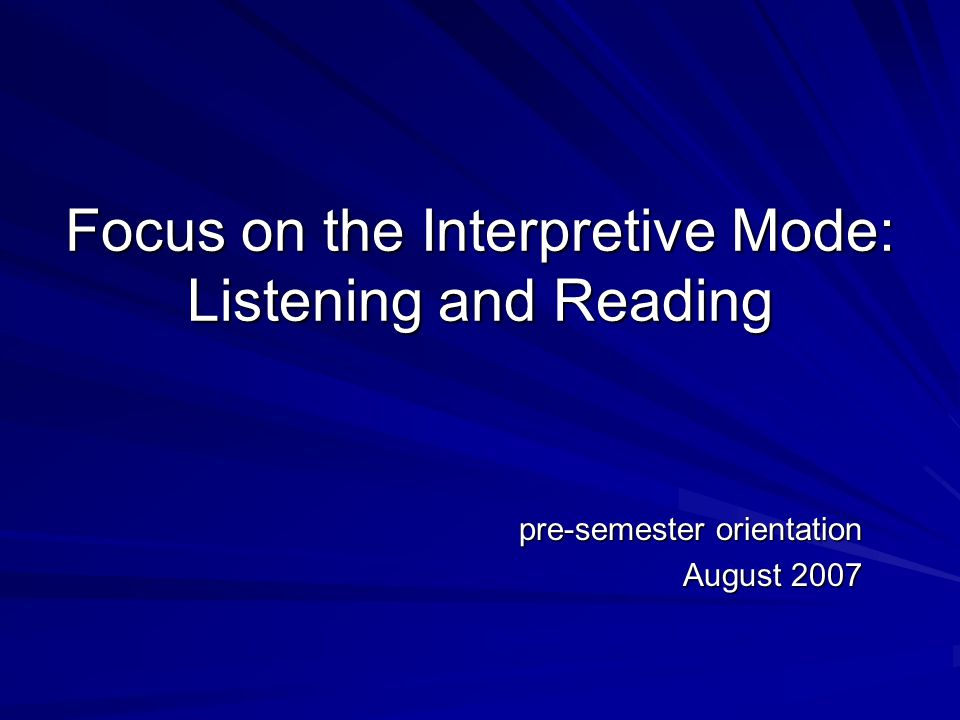 Focus on the Interpretive Mode: Listening and Reading pre-semester orientation August 2007