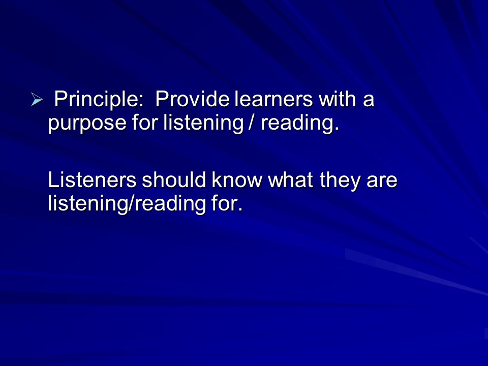  Principle: Provide learners with a purpose for listening / reading.