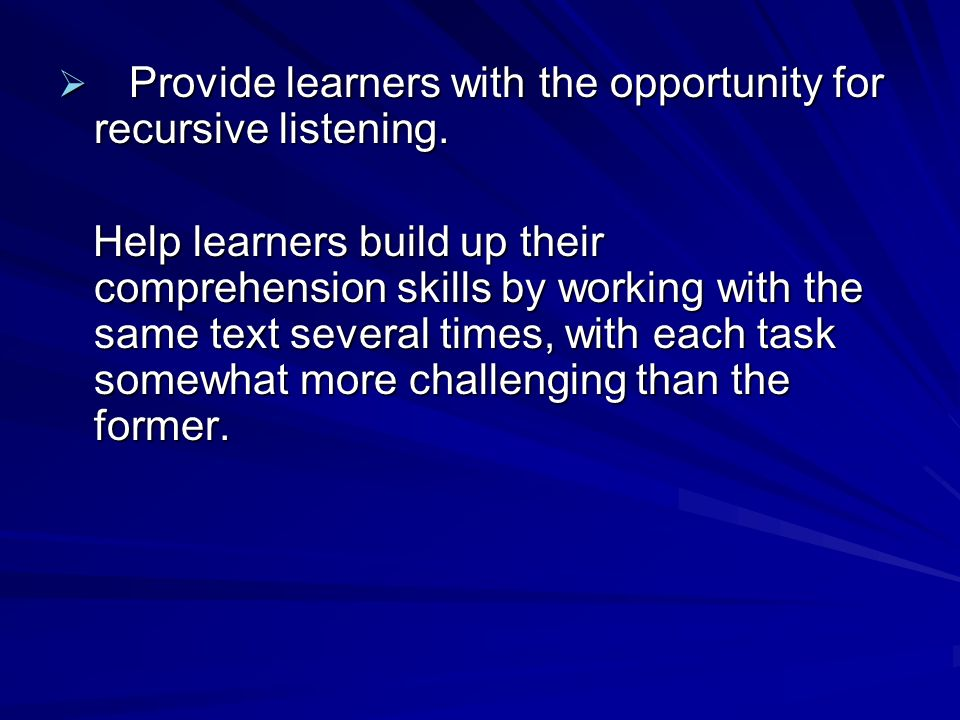  Provide learners with the opportunity for recursive listening.