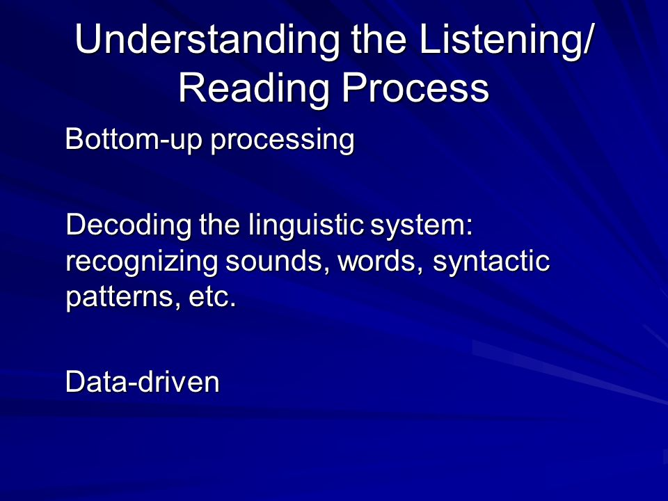 Understanding the Listening/ Reading Process Bottom-up processing Bottom-up processing Decoding the linguistic system: recognizing sounds, words, syntactic patterns, etc.