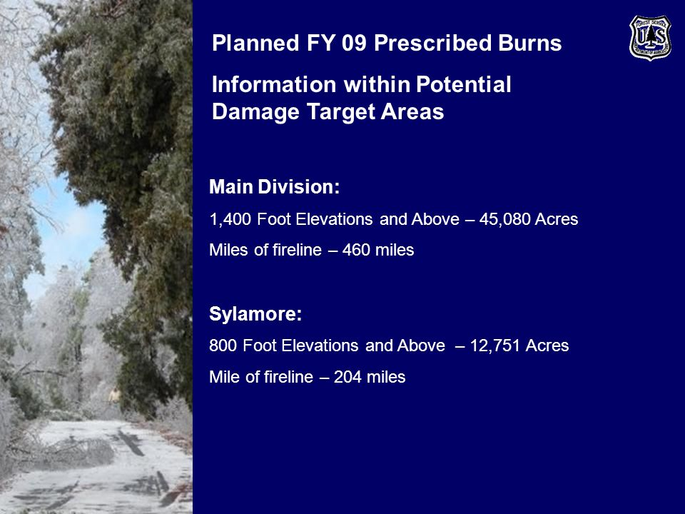 Planned FY 09 Prescribed Burns Information within Potential Damage Target Areas Main Division: 1,400 Foot Elevations and Above – 45,080 Acres Miles of fireline – 460 miles Sylamore: 800 Foot Elevations and Above – 12,751 Acres Mile of fireline – 204 miles