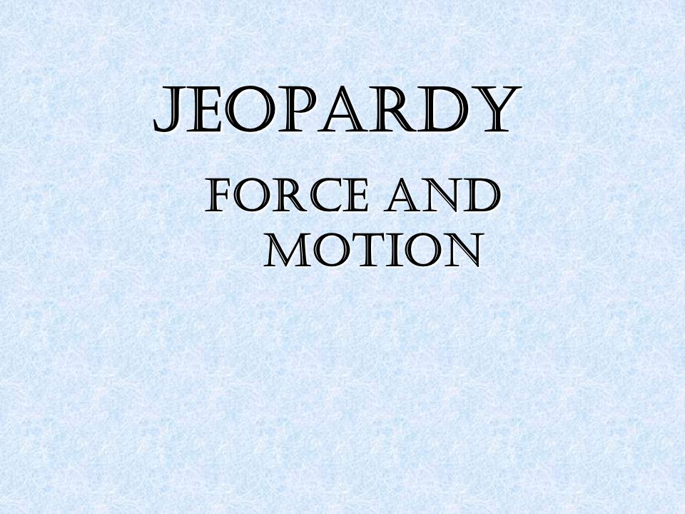 JEOPARDY Force and motion