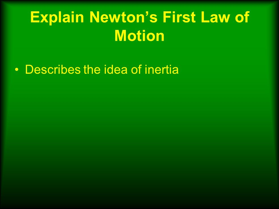 Explain Newton's First Law of Motion Describes the idea of inertia