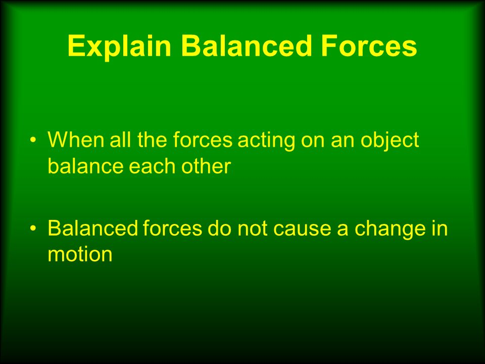 Explain Balanced Forces When all the forces acting on an object balance each other Balanced forces do not cause a change in motion