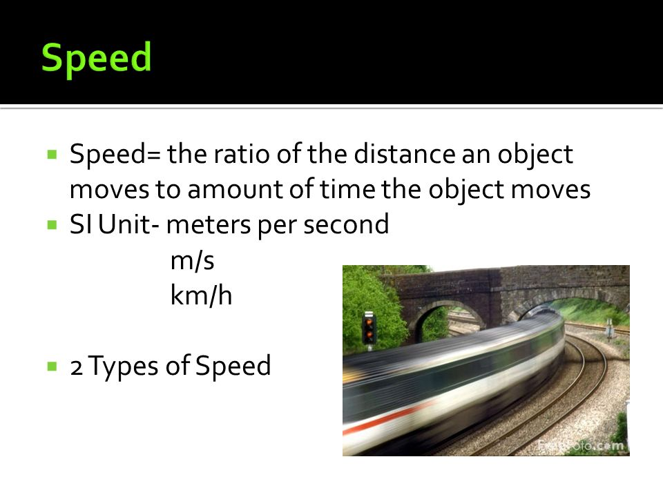  Speed= the ratio of the distance an object moves to amount of time the object moves  SI Unit- meters per second m/s km/h  2 Types of Speed