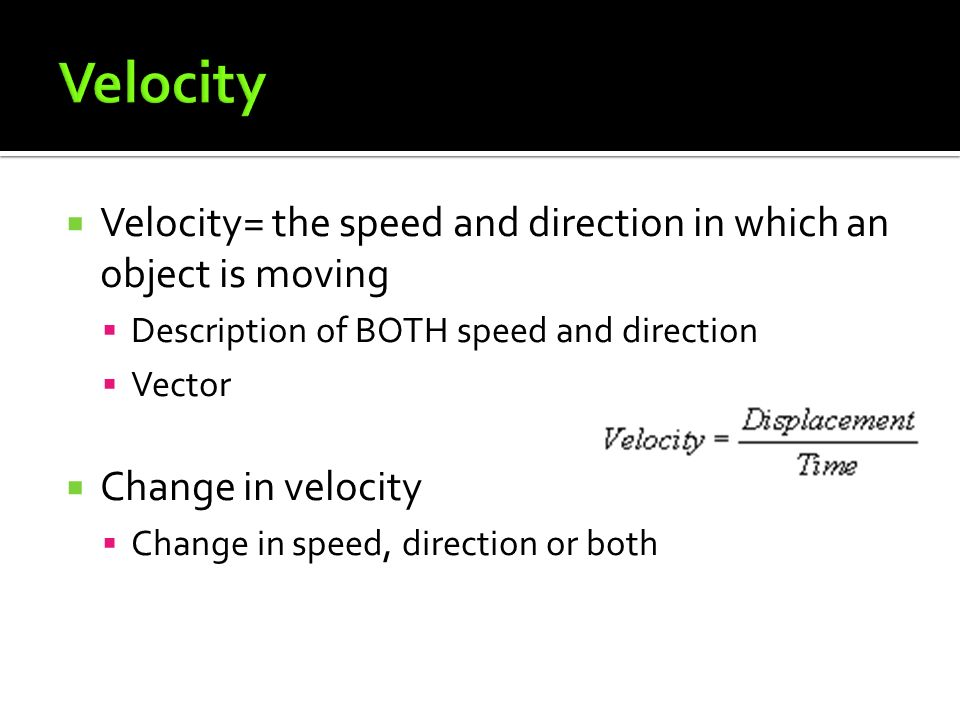  Velocity= the speed and direction in which an object is moving  Description of BOTH speed and direction  Vector  Change in velocity  Change in speed, direction or both