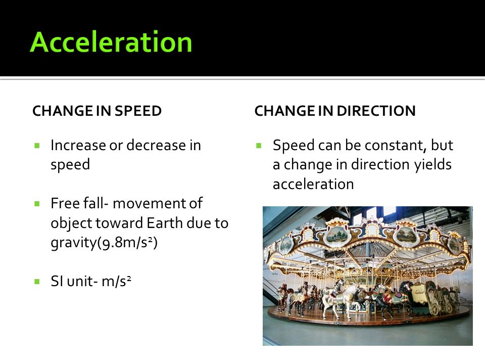 CHANGE IN SPEED  Increase or decrease in speed  Free fall- movement of object toward Earth due to gravity(9.8m/s 2 )  SI unit- m/s 2 CHANGE IN DIRECTION  Speed can be constant, but a change in direction yields acceleration