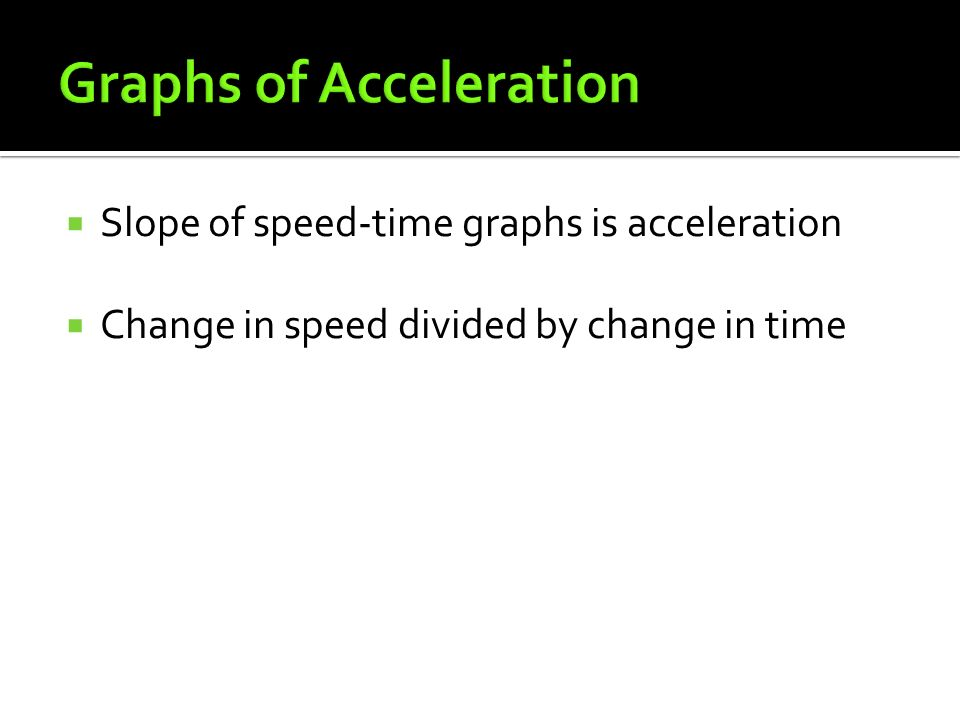  Slope of speed-time graphs is acceleration  Change in speed divided by change in time