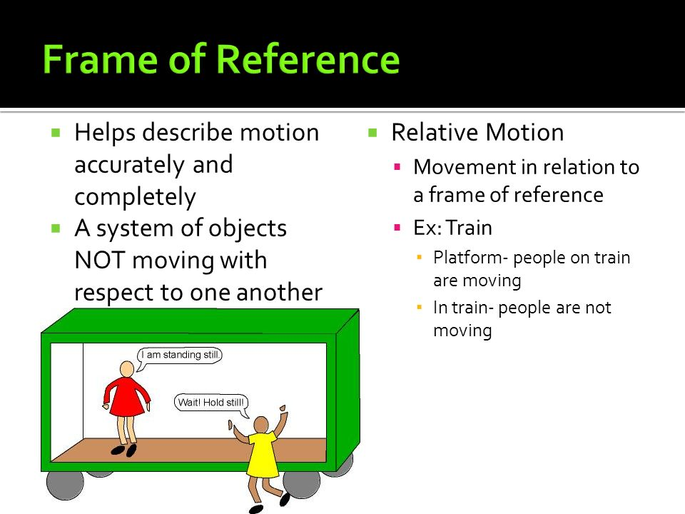 Helps describe motion accurately and completely  A system of objects NOT moving with respect to one another  Relative Motion  Movement in relation to a frame of reference  Ex: Train ▪ Platform- people on train are moving ▪ In train- people are not moving