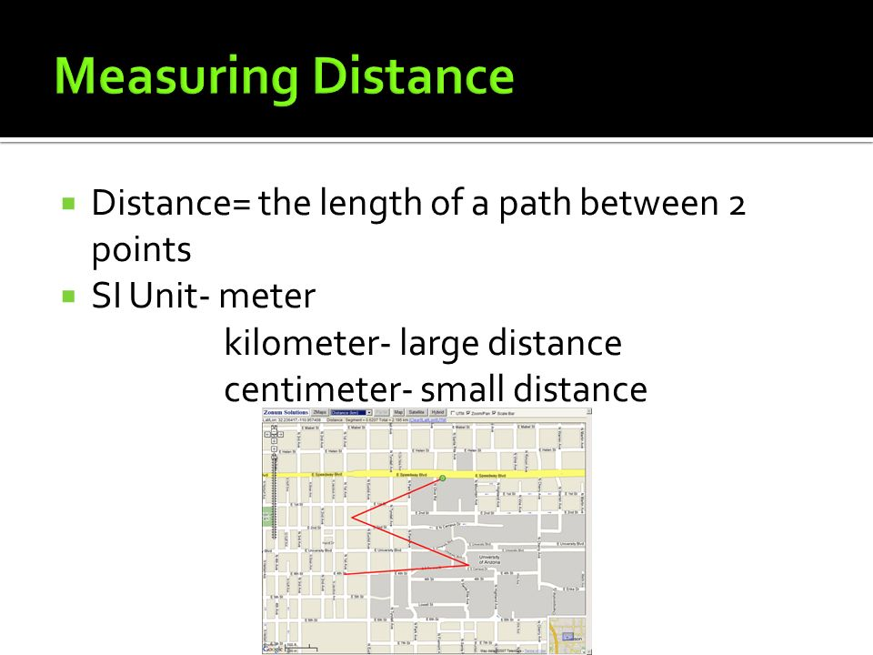  Distance= the length of a path between 2 points  SI Unit- meter kilometer- large distance centimeter- small distance