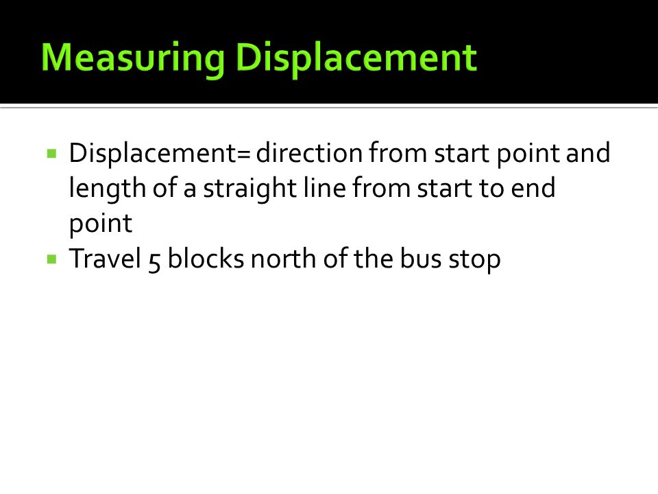  Displacement= direction from start point and length of a straight line from start to end point  Travel 5 blocks north of the bus stop
