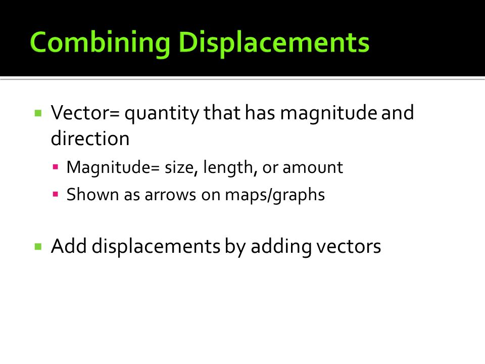  Vector= quantity that has magnitude and direction  Magnitude= size, length, or amount  Shown as arrows on maps/graphs  Add displacements by adding vectors