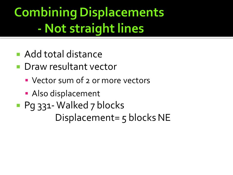  Add total distance  Draw resultant vector  Vector sum of 2 or more vectors  Also displacement  Pg 331- Walked 7 blocks Displacement= 5 blocks NE