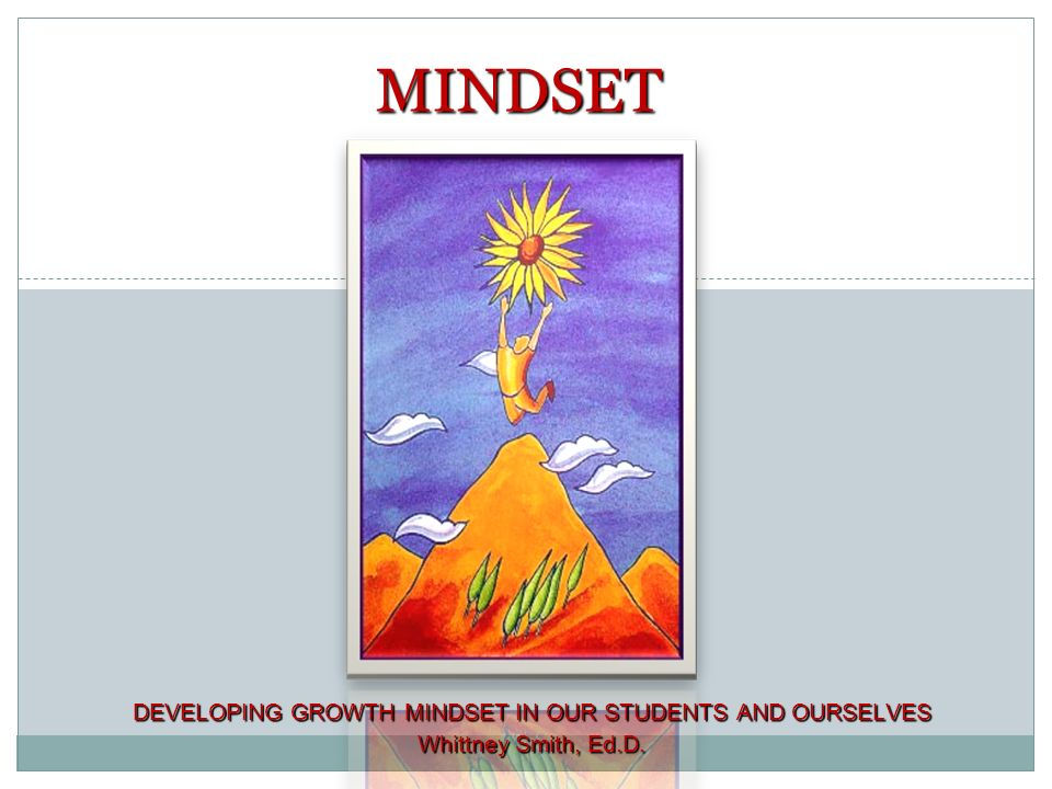 1 DEVELOPING GROWTH MINDSET IN OUR STUDENTS AND OURSELVES Whittney Smith, Ed.D. MINDSET