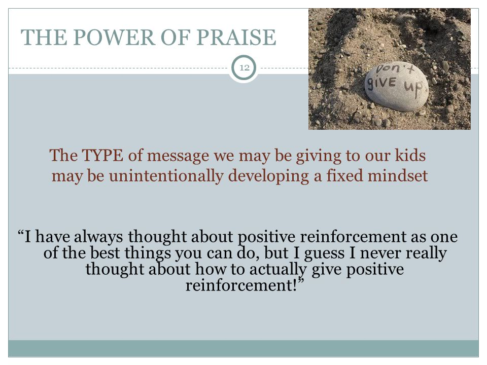 12 THE POWER OF PRAISE The TYPE of message we may be giving to our kids may be unintentionally developing a fixed mindset I have always thought about positive reinforcement as one of the best things you can do, but I guess I never really thought about how to actually give positive reinforcement!