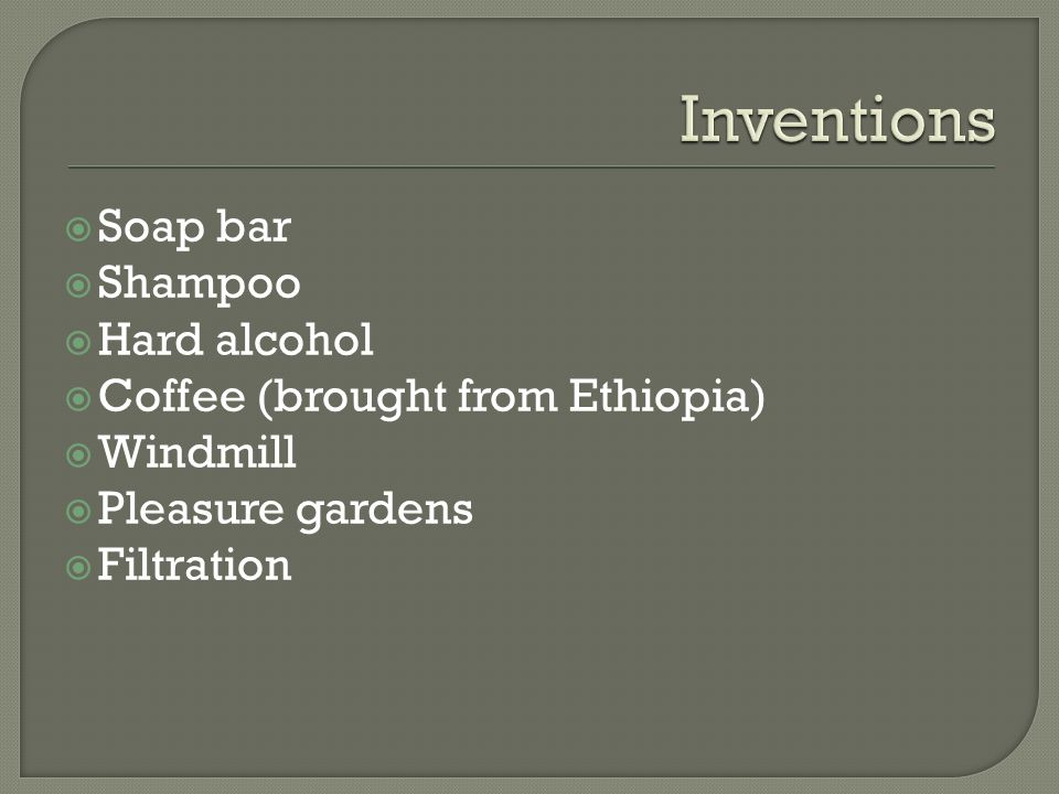  Soap bar  Shampoo  Hard alcohol  Coffee (brought from Ethiopia)  Windmill  Pleasure gardens  Filtration