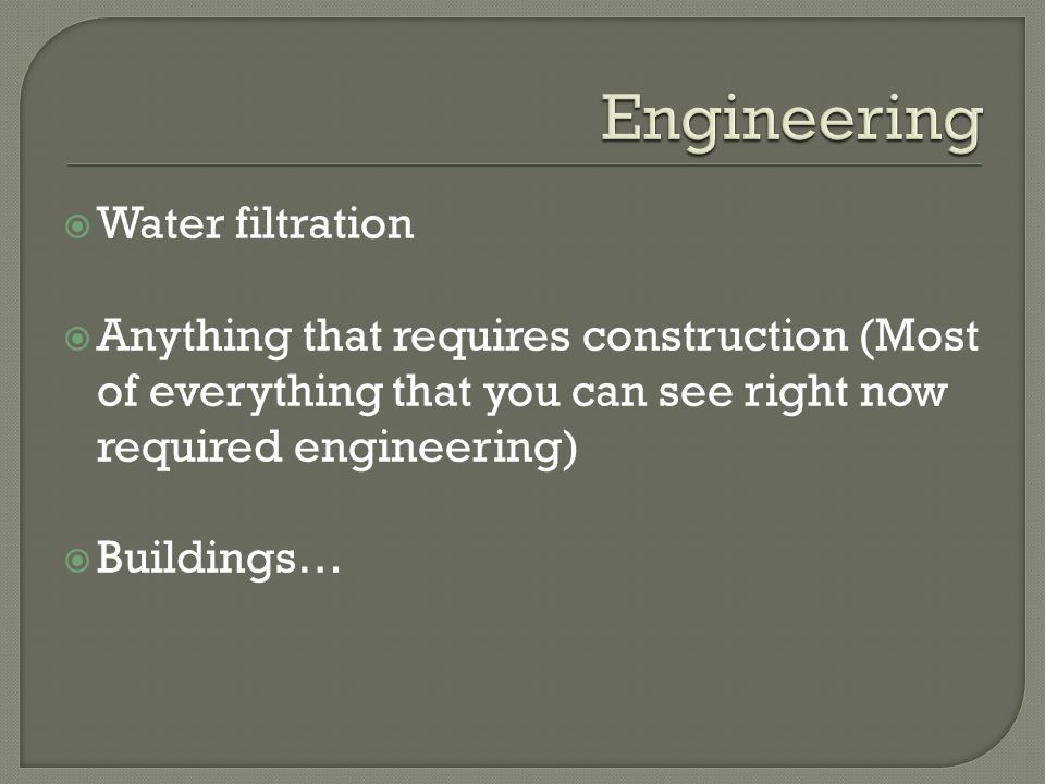  Water filtration  Anything that requires construction (Most of everything that you can see right now required engineering)  Buildings…