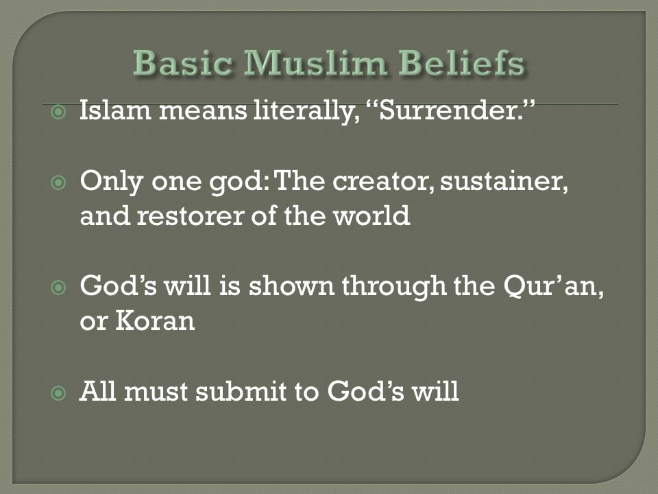  Islam means literally, Surrender.  Only one god: The creator, sustainer, and restorer of the world  God's will is shown through the Qur'an, or Koran  All must submit to God's will