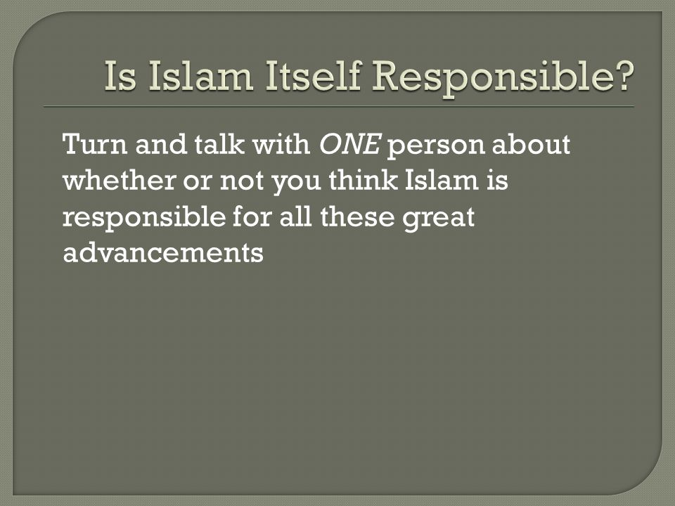 Turn and talk with ONE person about whether or not you think Islam is responsible for all these great advancements