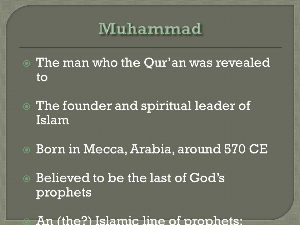  The man who the Qur'an was revealed to  The founder and spiritual leader of Islam  Born in Mecca, Arabia, around 570 CE  Believed to be the last of God's prophets  An (the ) Islamic line of prophets: Adam, Noah, Abraham, Moses, Jesus