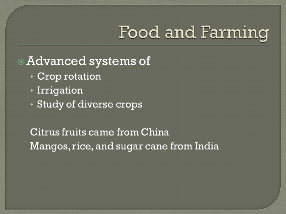  Advanced systems of Crop rotation Irrigation Study of diverse crops Citrus fruits came from China Mangos, rice, and sugar cane from India