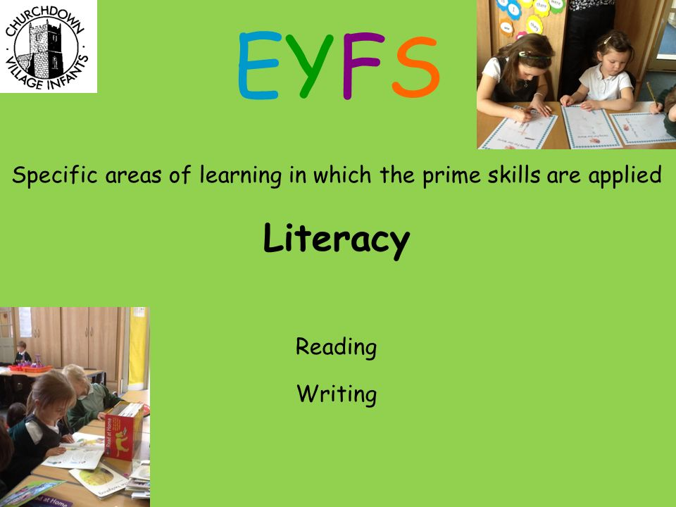 Specific areas of learning in which the prime skills are applied Literacy Reading Writing EYFSEYFS