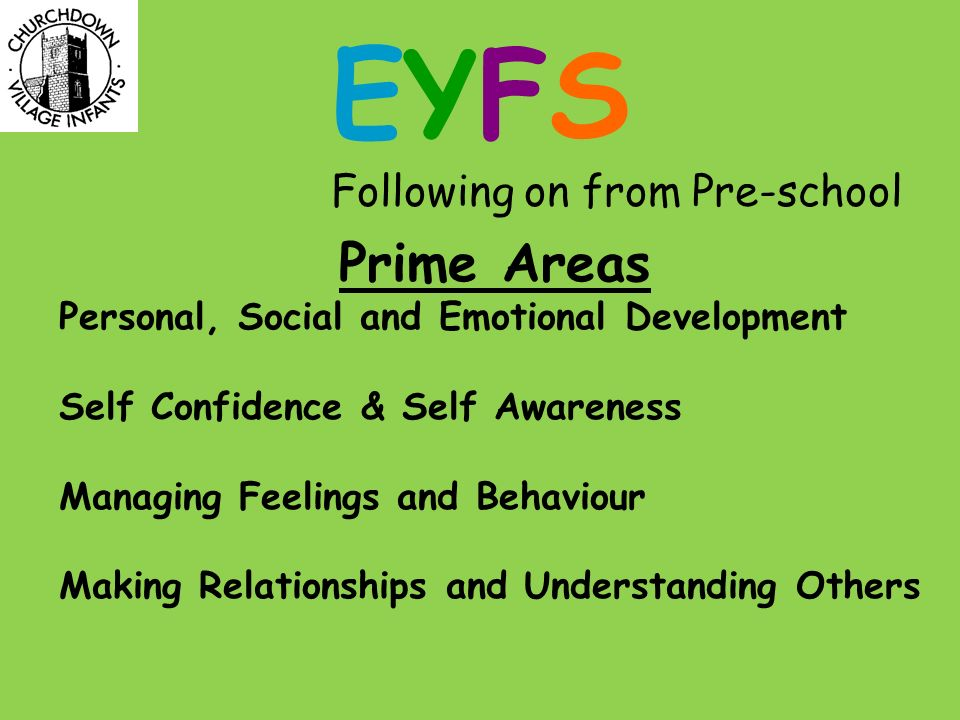 EYFS Following on from Pre-school Prime Areas Personal, Social and Emotional Development Self Confidence & Self Awareness Managing Feelings and Behaviour Making Relationships and Understanding Others