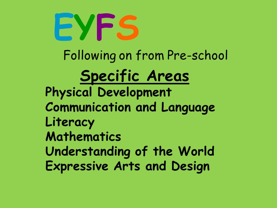 EYFS Following on from Pre-school Specific Areas Physical Development Communication and Language Literacy Mathematics Understanding of the World Expressive Arts and Design