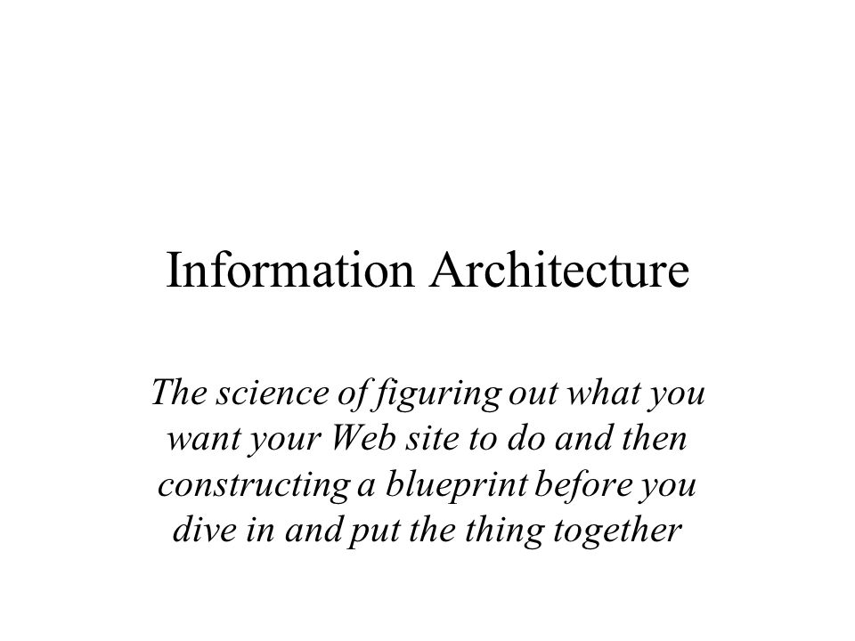 Information architecture the science of figuring out what you want 1 information architecture the science of figuring out what you want your web site to do and then constructing a blueprint before you dive in and put the malvernweather Gallery