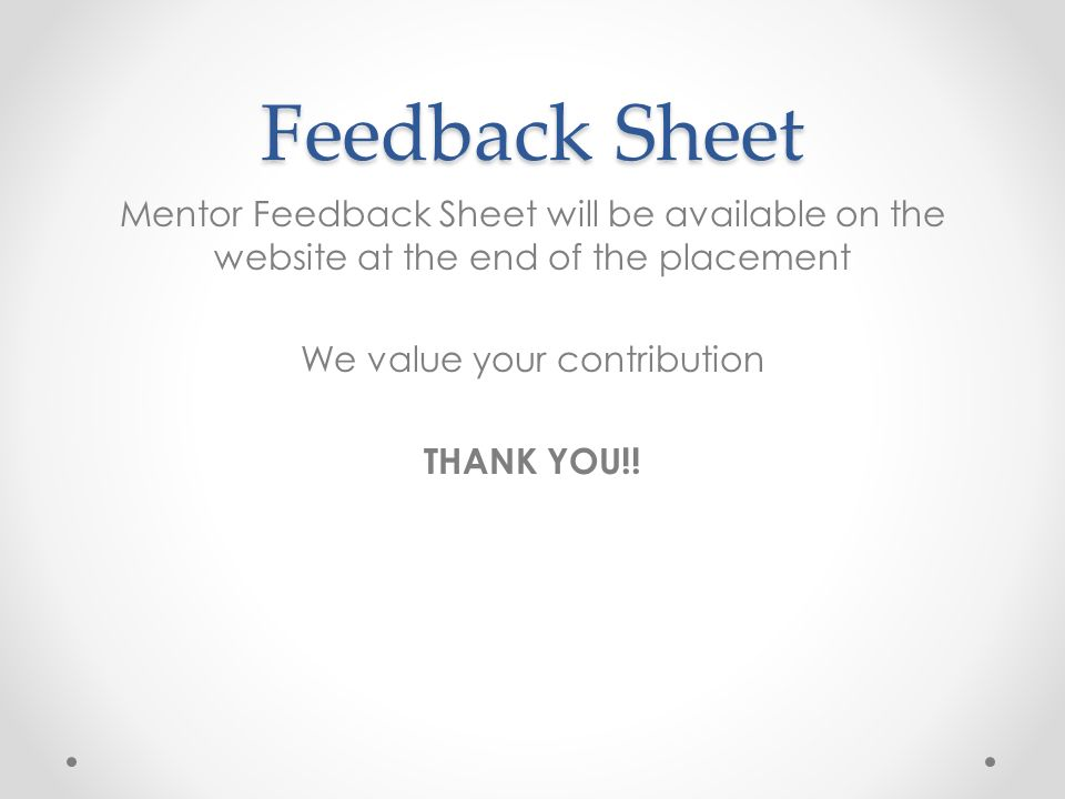 Feedback Sheet Mentor Feedback Sheet will be available on the website at the end of the placement We value your contribution THANK YOU!!