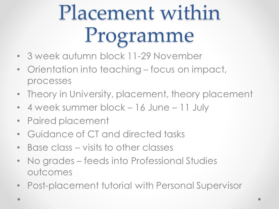 Placement within Programme 3 week autumn block November Orientation into teaching – focus on impact, processes Theory in University, placement, theory placement 4 week summer block – 16 June – 11 July Paired placement Guidance of CT and directed tasks Base class – visits to other classes No grades – feeds into Professional Studies outcomes Post-placement tutorial with Personal Supervisor