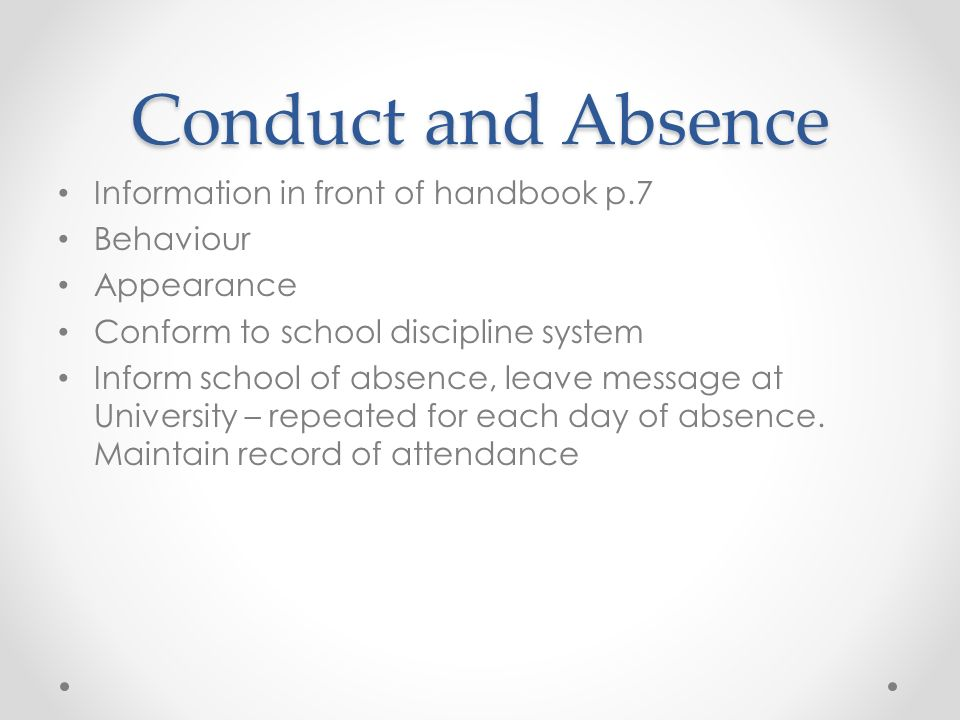 Conduct and Absence Information in front of handbook p.7 Behaviour Appearance Conform to school discipline system Inform school of absence, leave message at University – repeated for each day of absence.