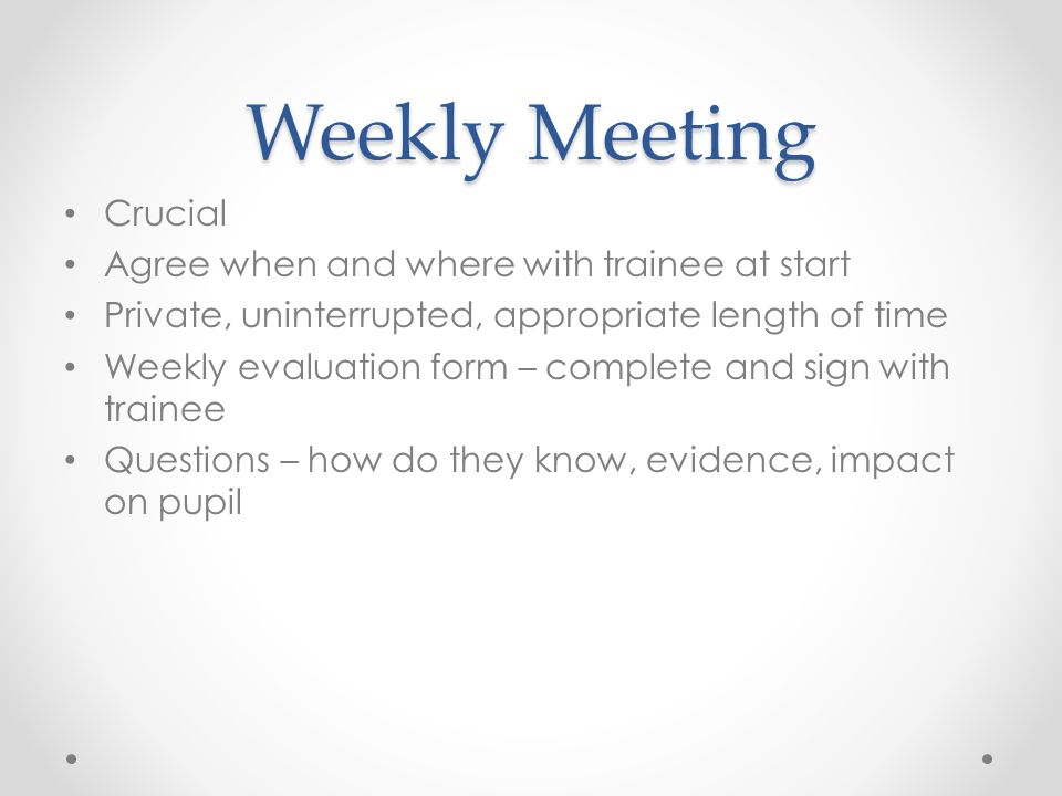 Weekly Meeting Crucial Agree when and where with trainee at start Private, uninterrupted, appropriate length of time Weekly evaluation form – complete and sign with trainee Questions – how do they know, evidence, impact on pupil