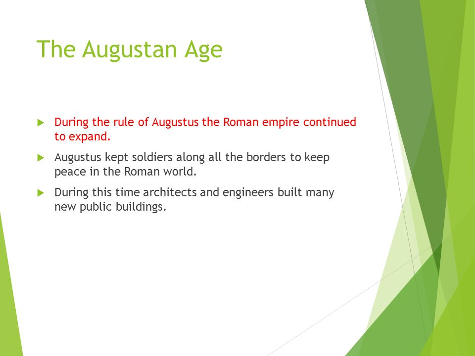 The Augustan Age  During the rule of Augustus the Roman empire continued to expand.
